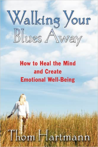 Walking Your Blues Away: How to Heal the Mind and Create Emotional Well-Being written by Thom Hartmann