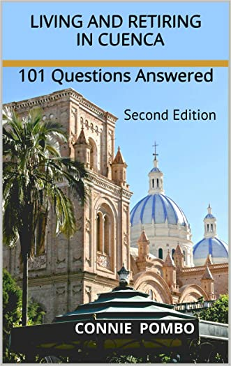 Living and Retiring in Cuenca: 101 Questions Answered   --  Second Edition