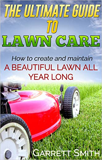 Landscaping: The Guide to Landscaping, Lawn care, and Creating a Beautiful Lawn: (landscaping 101, lawn care) written by Garrett Smith
