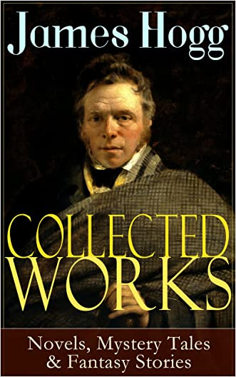 Collected Works of James Hogg: Novels, Scottish Mystery Tales & Fantasy Stories: Scottish Classics: The Private Memoirs and Confessions of a Justified ... The Shepherd's Calendar and Other Tales written by James Hogg