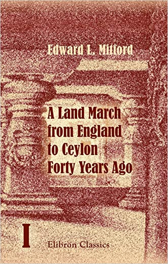 A Land March from England to Ceylon Forty Years Ago: Through Dalmatia, Montenegro, Turkey, Asia Minor, Syria, Palestine, Assyria, Persia, Afghanistan, ... of Which 7000 Miles on Horseback. Volume 1 written by Edward L. Mitford