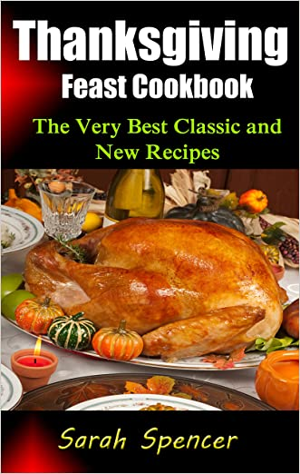 Thanksgiving Feast Cookbook: The Very Best Classic and New Recipes written by Sarah Spencer