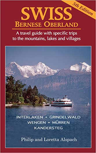 SWISS Bernese Oberland - Newly Revised 5th Edition - A Travel Guide with Specific Trips to the Mountains, Lakes and Villages with New Section on the Cities, Towns and Villages