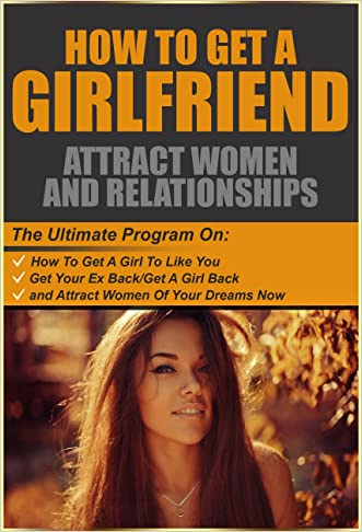 How To Get A Girlfriend: Attract Women And Relationships: The Ultimate Program On How To Get A Girl To Like You, Get A Girl/Your Ex Back And Attract Women ... to attract women, how to get a girl back)