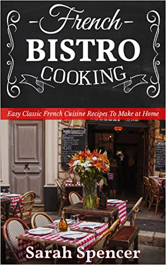 French Bistro Cooking: Easy Classic French Cuisine Recipes to Make at Home