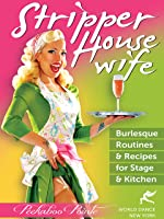 Stripper Housewife: Burlesque Routines & Recipes for Stage & Kitchen, with Peekaboo Pointe