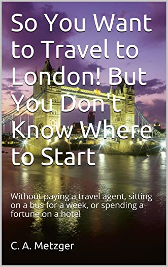 So You Want to Travel to London! But You Don't Know Where to Start: Without paying a travel agent, sitting on a bus for a week, or spending a fortune on ... with a Tour, Solo or with Friends Book 1)