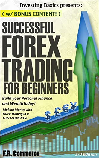 Forex: Trading Successfully For Beginners (w/ BONUS CONTENT): Build your Personal Finance and Wealth Today! Making Money with Forex Trading in a FEW MOMENTS! ... Options Trading, Investing, Business)