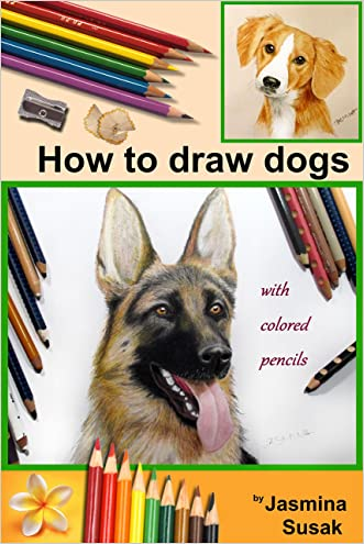 How to Draw Dogs: Colored Pencil Guides, Step-By-Step Drawing Tutorials How to Draw Dog and Puppy in Realistic Style, Learn to Draw Cute Pets and Animals (The Complete Guide for Sketching, Shading) written by Jasmina Susak