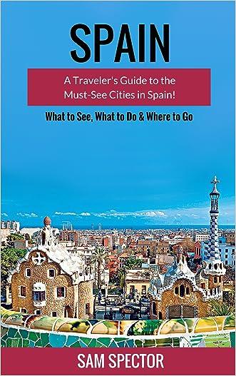 Spain: A Traveler's Guide to the Must See Cities in Spain! (Barcelona, Madrid, Valencia, San Sebastian, Bilbao, Santiago de Compostela, Toledo, Cordoba, Seville, Granada, Travel Spain) written by Sam Spector