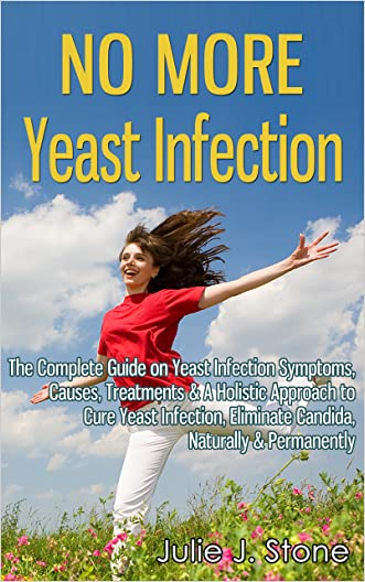No More Yeast Infection: The Complete Guide on Yeast Infection Symptoms, Causes, Treatments & A Holistic Approach to Cure Yeast Infection, Eliminate Candida, Naturally & Permanently