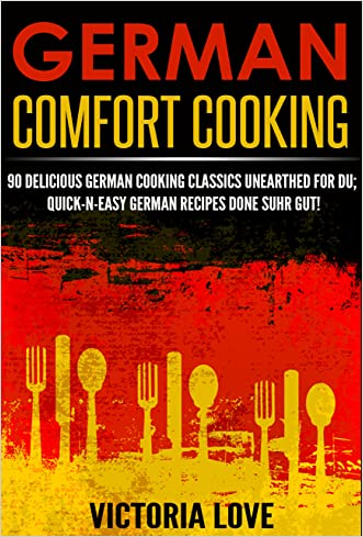 German: German Comfort Cooking: 90 Amazingly Delicious 3 Steps Or Less German Cooking Classics Unearthed For Du; Quick-n-Easy Germany Recipes Done Suhr ... recipes, mediterranean diet cookbook) written by Victoria Love