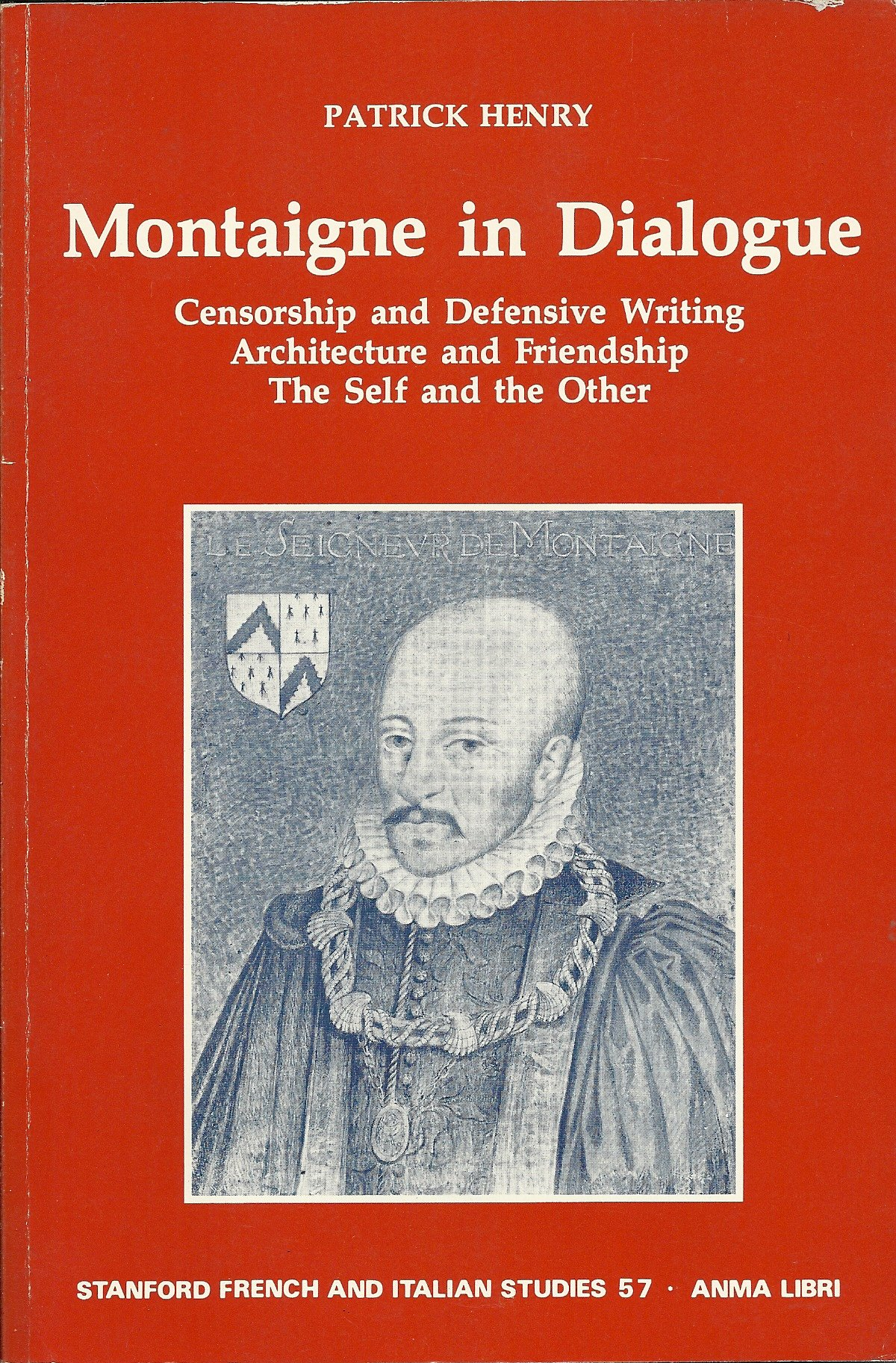 Montaigne in Dialogue: Censorship and Defensive Writing Architecture & Friendship, the Self and Other (Stanford French & Italian Studies), Henry, Patrick