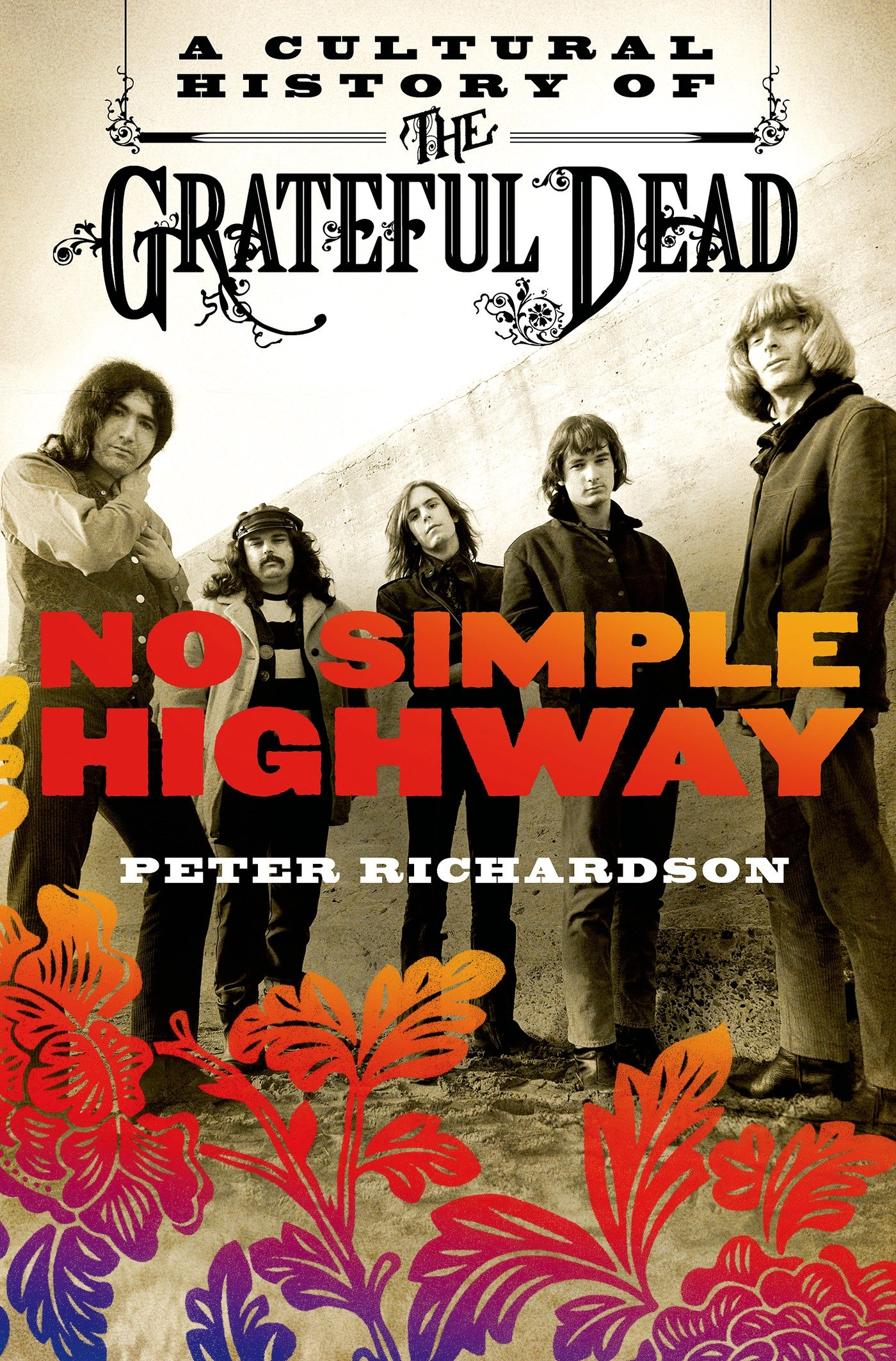 Peter Richardson No Simple Highway: A Cultural History of the Grateful Dead