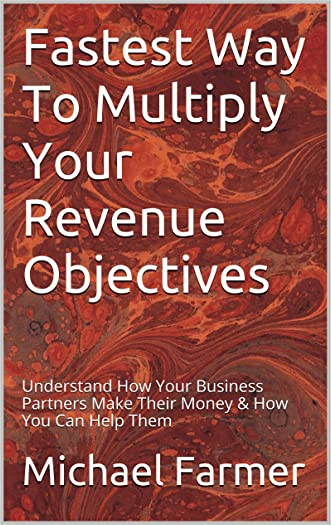 Fastest Way To Multiply Your Revenue Objectives: Understand How Your Business Partners Make Their Money & How You Can Help Them