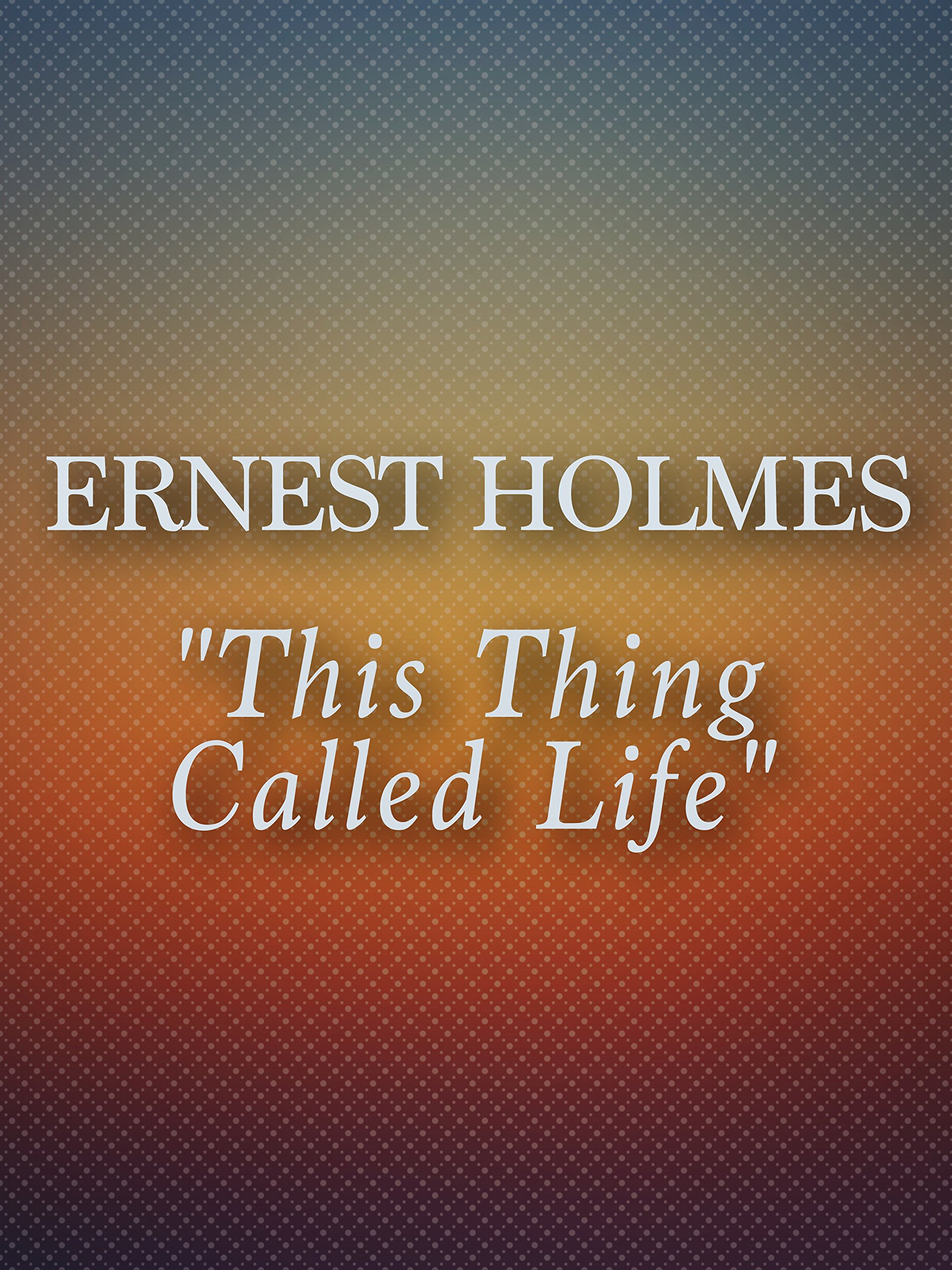 Ernest Holmes - This Thing Called Life