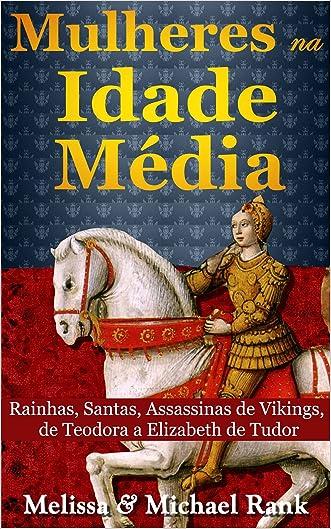 Mulheres na Idade Média: Rainhas, Santas, Assassinas de Vikings, de Teodora a Elizabeth de Tudor (Portuguese Edition)