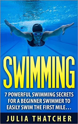 SWIMMING: 7 POWERFUL Swimming SECRETS for a Beginner Swimmer to EASILY Swim their First Mile... (Swimming, Swimming Skills, Learn to Swim Book 1)