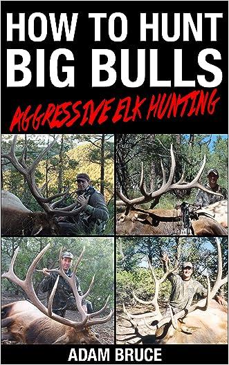 How To Hunt Big Bulls: Aggressive Elk Hunting