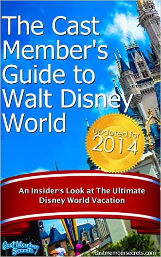 The Cast Member's Guide to Walt Disney World: An Insider's Look at The Ultimate Disney Vacation (Updated for 2014) written by John Kenney
