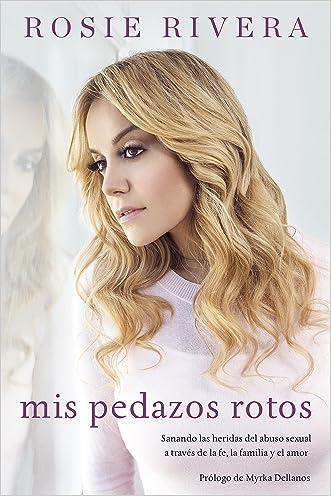 Mis pedazos rotos: Sanando las heridas del abuso sexual a través de la fé, la familia y el amor (Spanish Edition)