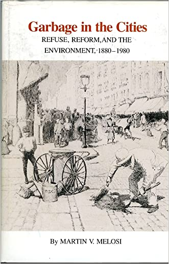 Garbage in the Cities: Refuse, Reform, and the Environment : 1880-1980 (Environmental history series)