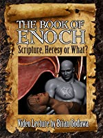 The Book of Enoch: Scripture, Heresy, or What?