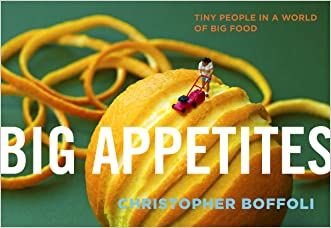 Big Appetites: Tiny People in a World of Big Food written by Christopher Boffoli