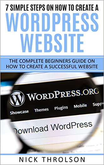 7 Simple Steps On How To Create A WordPress Website: The Complete Beginners Guide On How To Create A Successful Website