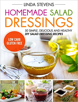 Homemade Salad Dressings: 50 Simple, Delicious And Healthy DIY Salad Dressing Recipes written by Linda Stevens