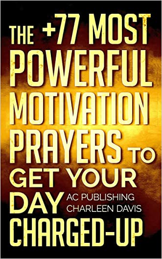 Bible: The +77 Most Powerful Motivation Prayers to Get Your Day Charged Up - Including Dozens of Inspirational Bible Verses Inside (Christian Prayer Series Book 3)