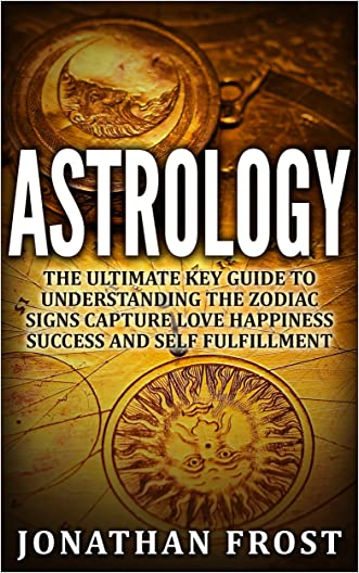 Astrology The Ultimate Key Guide To Understanding The Zodiac Signs: capture, love, happiness, success and self-fulfillment