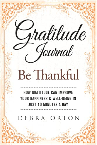 Gratitude Journal: Be Thankful - How gratitude can improve your happiness & well-being in just 10 minutes a day