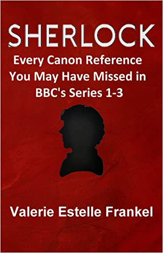Sherlock: Every Canon Reference You May Have Missed in BBC's Series 1-3 written by Valerie Estelle Frankel