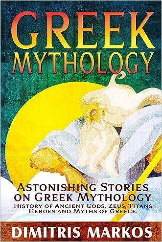GREEK MYTHOLOGY: Astonishing Stories on Greek Mythology, History of Ancient Gods, Zeus, Titans, Heroes and Myths of Greece written by Dimitris Markos