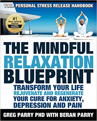 Pain Management: The MINDFUL RELAXATION Blueprint: (Your Personal Stress Release Workbook) Transform YOUR LIfe: REJUVENATE AND REGENERATE (Your Solution ... and PAIN) (One Life Wellbeing Books) written by Greg Parry PhD