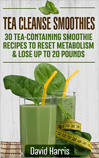 Tea Cleanse Smoothies: 30 Tea-Containing Smoothie Recipes To Reset Metabolism & Lose Up to 20 Pounds written by David Harris