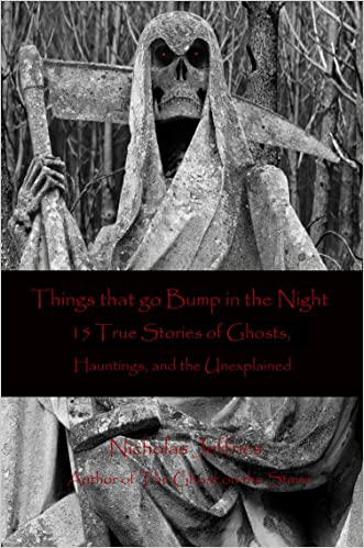 Things that go Bump in the Night 15 True Stories of Ghosts, Hauntings, and the Unexplained