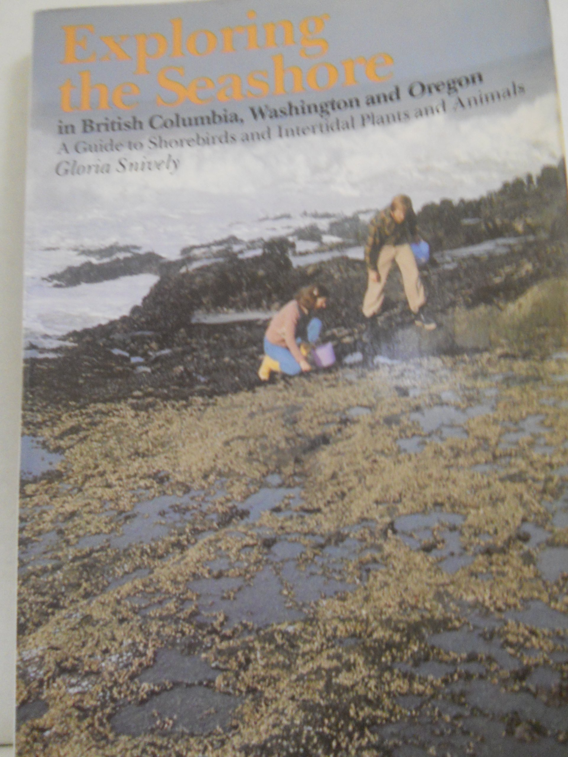 Exploring the Seashore in British Columbia, Washington, and Oregon: A Guide to Shorebirds and Intertidal Plants and Animals, Snively, Gloria