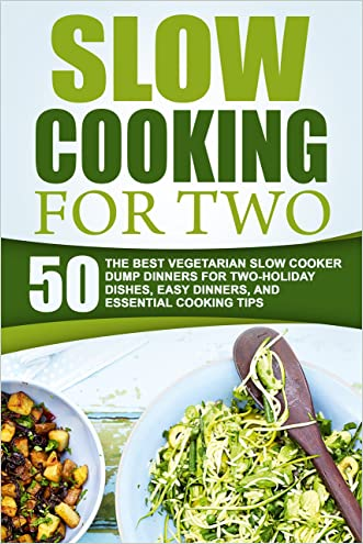Slow Cooking For Two: 50 The Best Vegetarian Slow Cooker Dump Dinners For Two-Holiday Dishes, Easy Dinners, And Essential Cooking Tips
