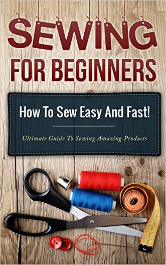 Sewing! Sewing for Beginners: How to Sew Easy and Fast! Ultimate Guide to Sewing Amazing Products (Sewing guide, Picture Explanation, How to sew Book 1)