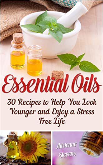 Essential Oils: 30 Recipes to Help You Look Younger and Enjoy a Stress Free Life (Young Living Essential Oils Guide Book 1)