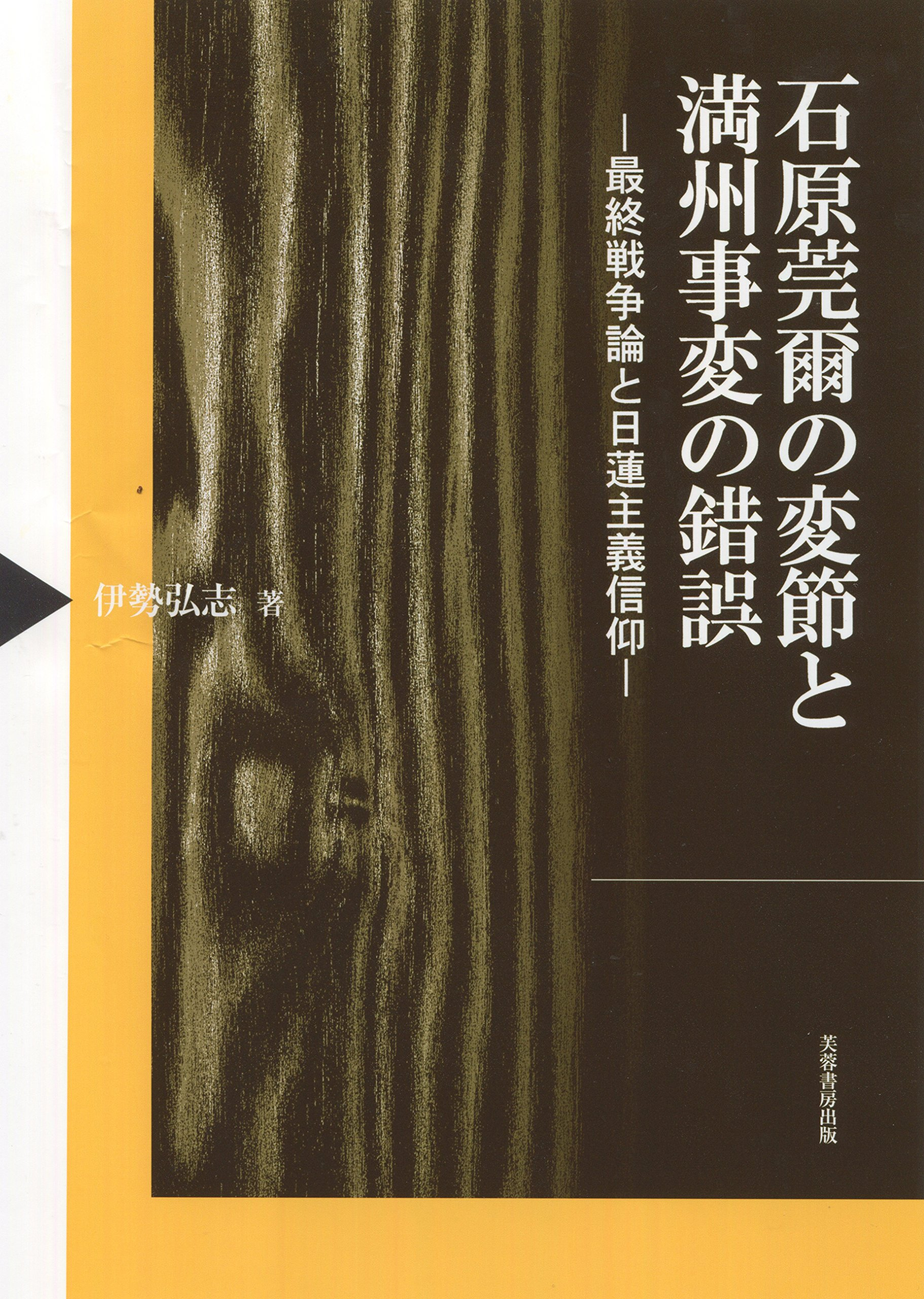 伊勢弘志 著『石原莞爾の変節と満州事変の錯誤――最終戦争論と日蓮主義信仰』