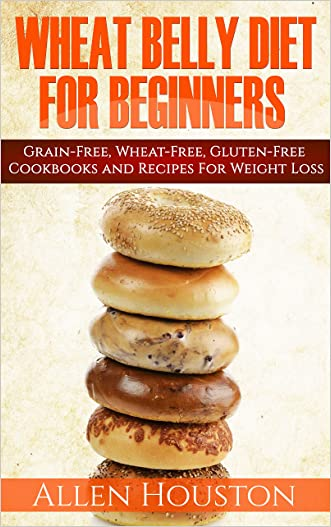 WHEAT BELLY DIET FOR BEGINNERS: Grain-Free, Wheat-Free, Gluten-Free Cookbooks and Recipes For Weight Loss Plans and Solutions Included! (Wheat Free Grain Free Gluten Free Weight Loss Diet Book 1) written by Allen Houston