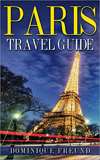 Paris: Paris Travel Guide - Your Essential Guide to Paris Travelling written by Dominique Freund