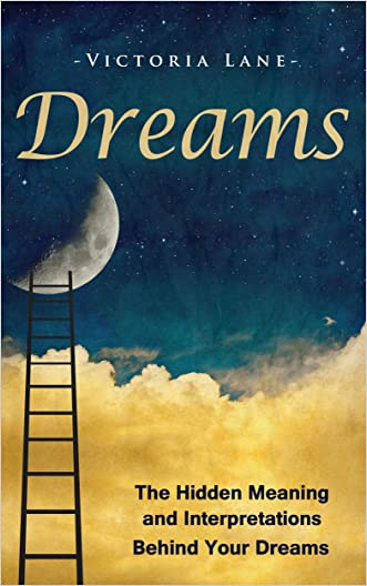 Dreams: The Hidden Meaning And Interpretations Behind Your Dreams (Dream Interpretation - Learn About What Goes on Inside Your Head While You Sleep) written by Victoria Lane