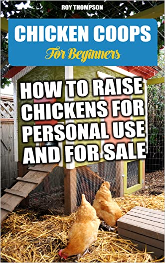Chicken Coops For Beginners: How To Raise Chickens For Personal Use And For Sale.: (Breeds Guide, Chicken Tractors & Coops, Hatching & Raising Chicks, ... how to become absolutely self-sufficient)