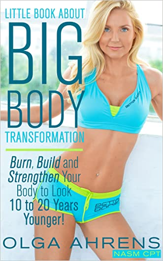 Little Book About Big Body Transformation: Burn, Build and Strengthen Your Body to Look 10 to 20 Years Younger!