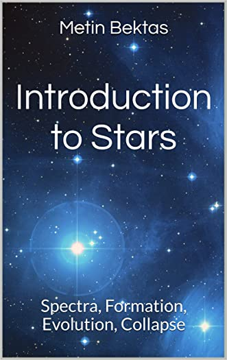 Introduction to Stars: Spectra, Formation, Evolution, Collapse written by Metin Bektas