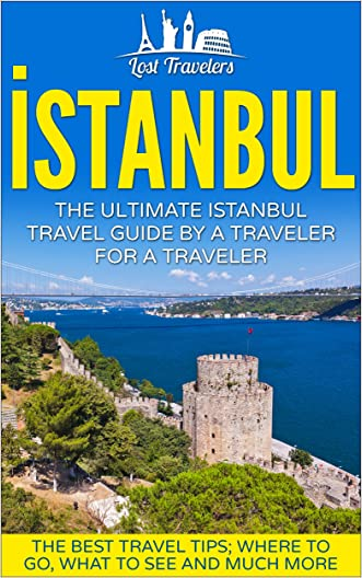 Istanbul: The Ultimate Istanbul Travel Guide  By a Traveler For a Traveler.: The Best Travel Tips; Where To Go, What To See And Much More. (Lost Travelers ... Turkey Istanbul, Turkey Travel Guide,)